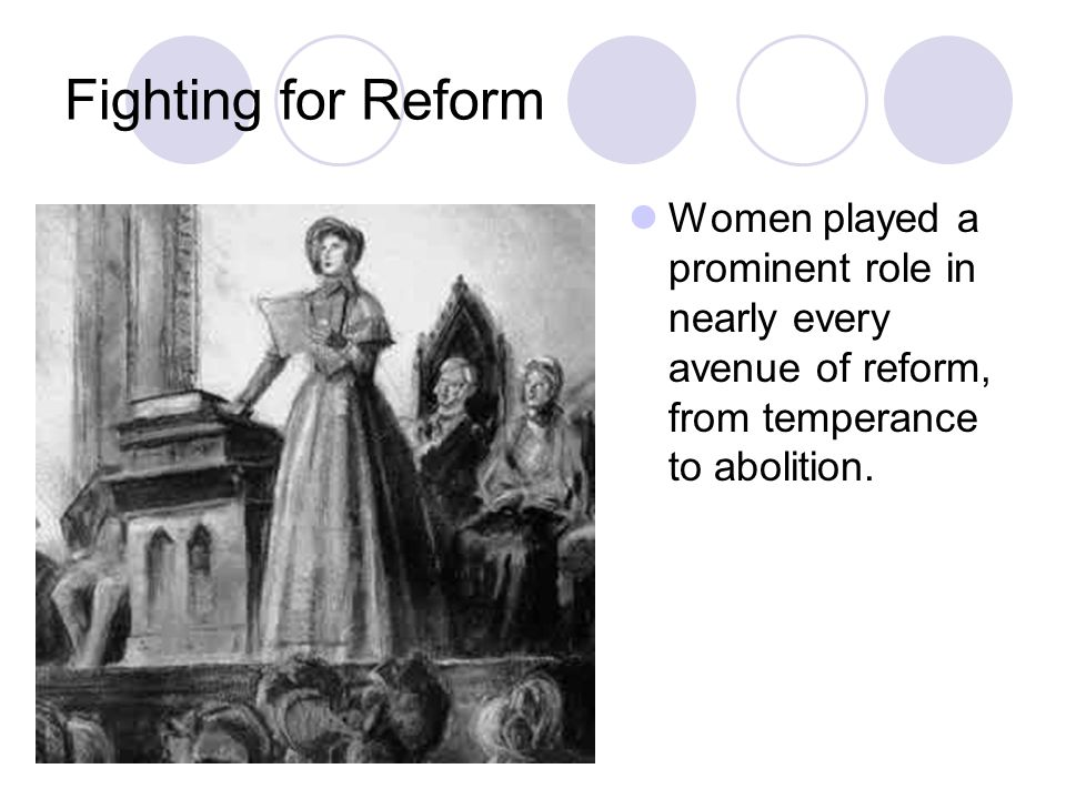 Fighting for Reform Women played a prominent role in nearly every avenue of reform, from temperance to abolition.