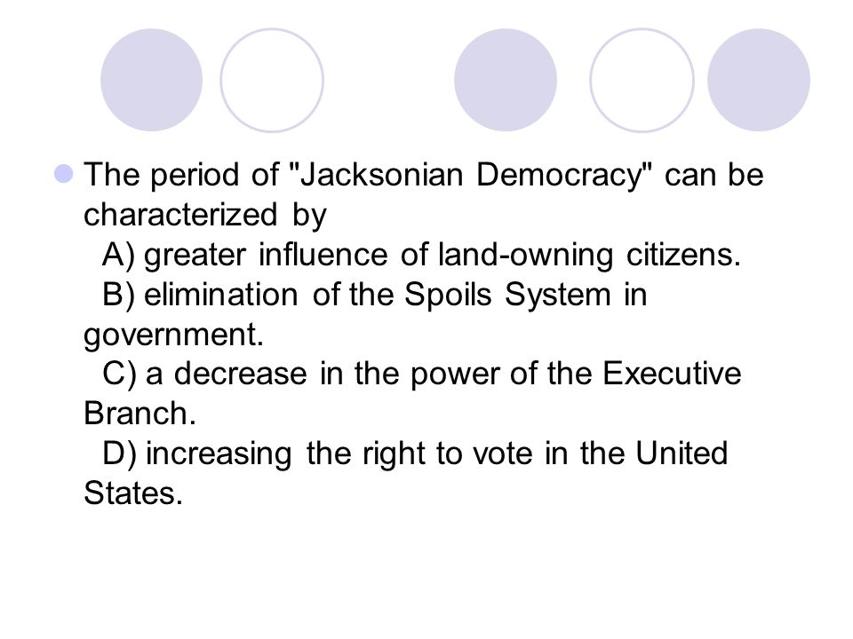 The period of Jacksonian Democracy can be characterized by A) greater influence of land-owning citizens.
