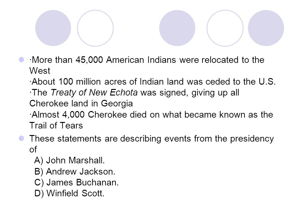 ·More than 45,000 American Indians were relocated to the West ·About 100 million acres of Indian land was ceded to the U.S. ·The Treaty of New Echota was signed, giving up all Cherokee land in Georgia ·Almost 4,000 Cherokee died on what became known as the Trail of Tears