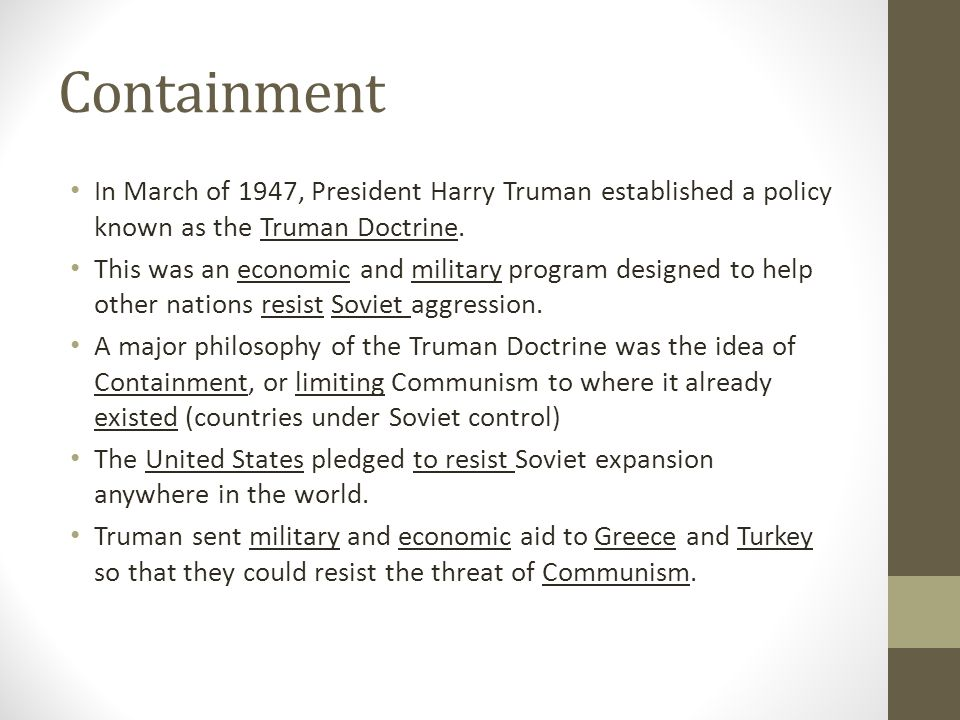 Containment In March of 1947, President Harry Truman established a policy known as the Truman Doctrine.