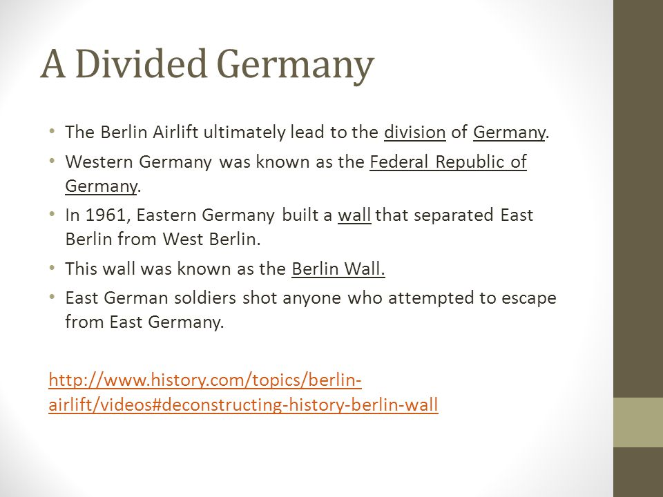 A Divided Germany The Berlin Airlift ultimately lead to the division of Germany. Western Germany was known as the Federal Republic of Germany.