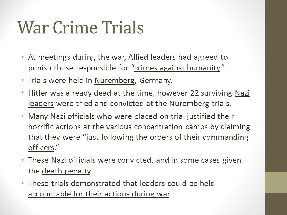 War Crime Trials At meetings during the war, Allied leaders had agreed to punish those responsible for crimes against humanity.