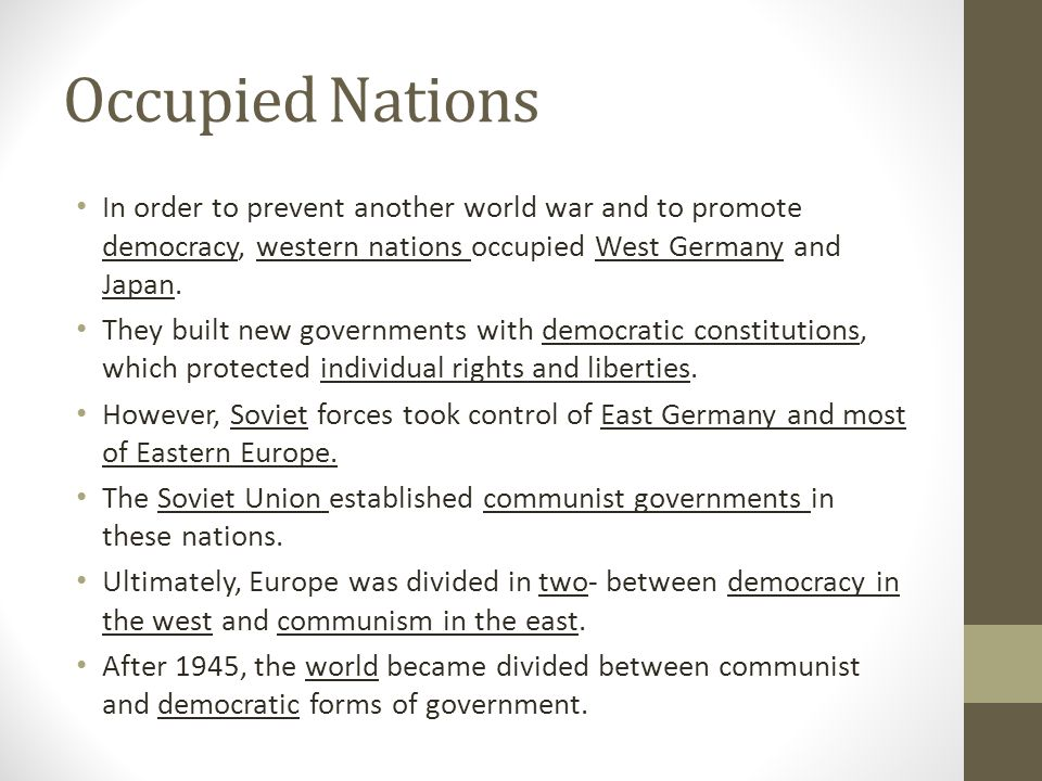 Occupied Nations In order to prevent another world war and to promote democracy, western nations occupied West Germany and Japan.