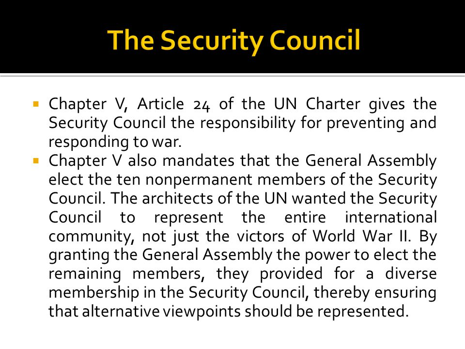 The Security Council Chapter V, Article 24 of the UN Charter gives the Security Council the responsibility for preventing and responding to war.