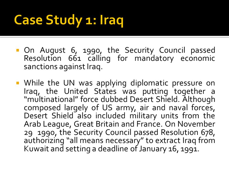 Case Study 1: Iraq On August 6, 1990, the Security Council passed Resolution 661 calling for mandatory economic sanctions against Iraq.