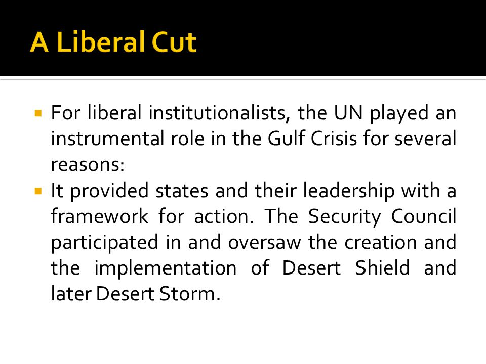 A Liberal Cut For liberal institutionalists, the UN played an instrumental role in the Gulf Crisis for several reasons: