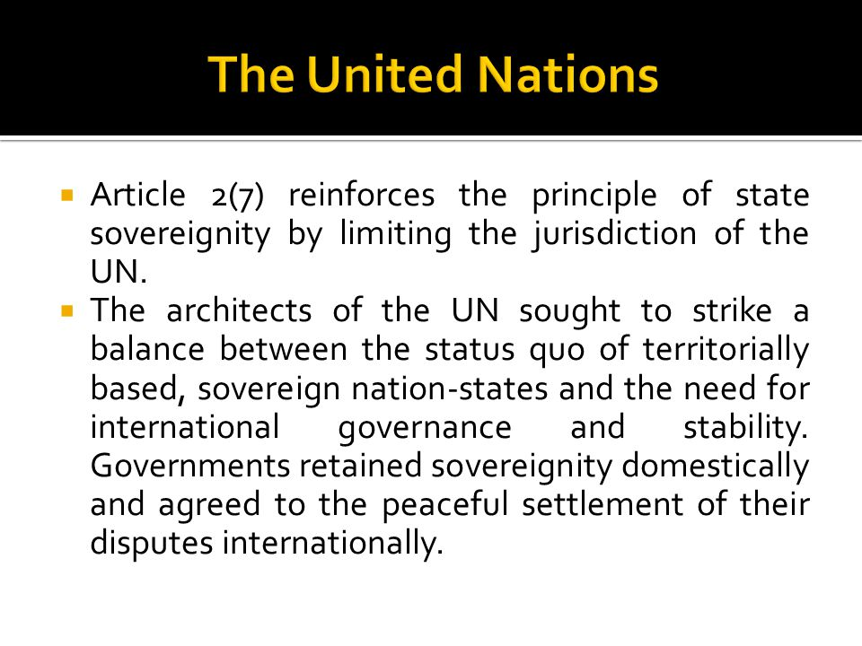 The United Nations Article 2(7) reinforces the principle of state sovereignity by limiting the jurisdiction of the UN.