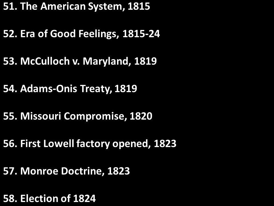 51. The American System, 1815 52. Era of Good Feelings, 1815-24. 53. McCulloch v. Maryland, 1819. 54. Adams-Onis Treaty, 1819.