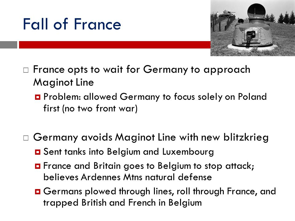 Fall of France France opts to wait for Germany to approach Maginot Line.
