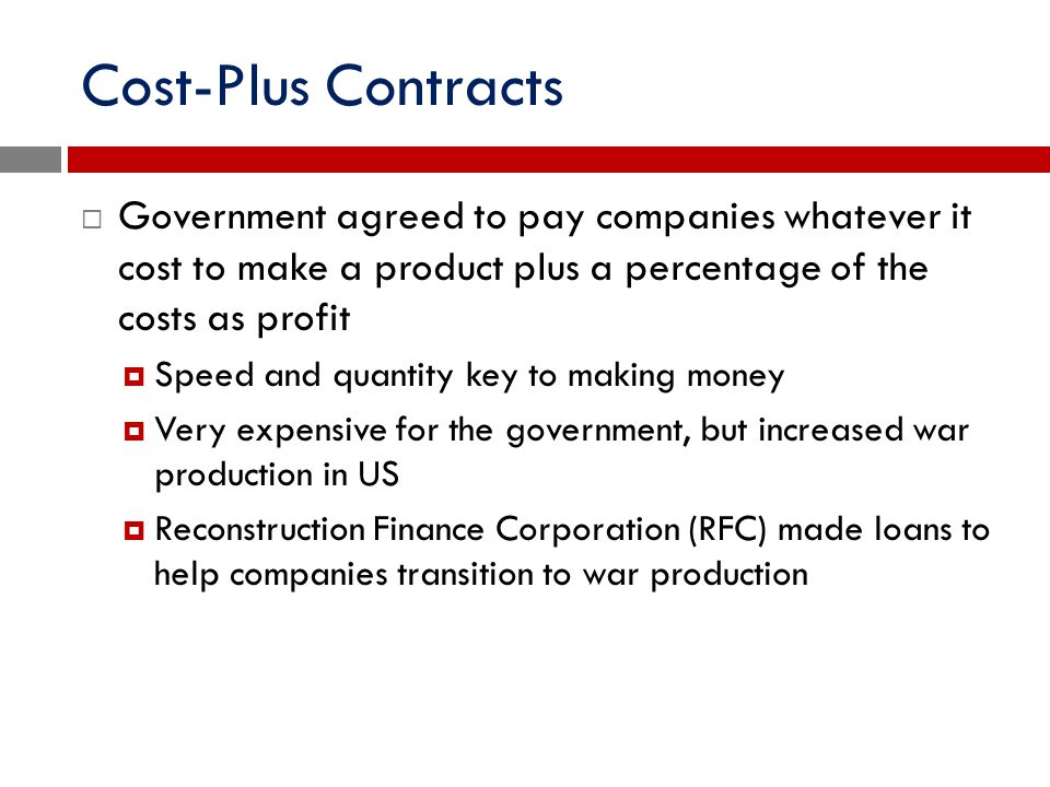 Cost-Plus Contracts Government agreed to pay companies whatever it cost to make a product plus a percentage of the costs as profit.