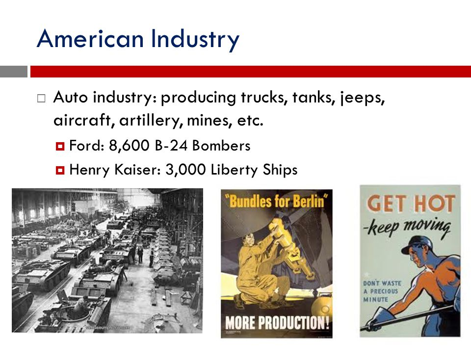 American Industry Auto industry: producing trucks, tanks, jeeps, aircraft, artillery, mines, etc. Ford: 8,600 B-24 Bombers.