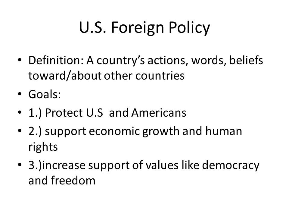 U.S. Foreign Policy Definition: A country's actions, words, beliefs toward/about other countries. Goals: