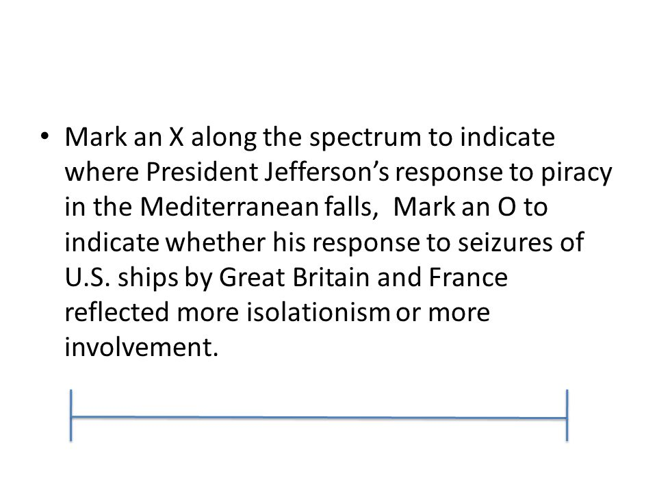 Mark an X along the spectrum to indicate where President Jefferson's response to piracy in the Mediterranean falls, Mark an O to indicate whether his response to seizures of U.S.