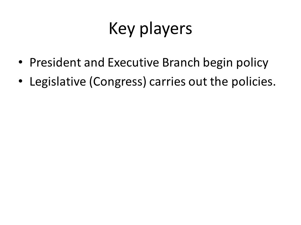 Key players President and Executive Branch begin policy