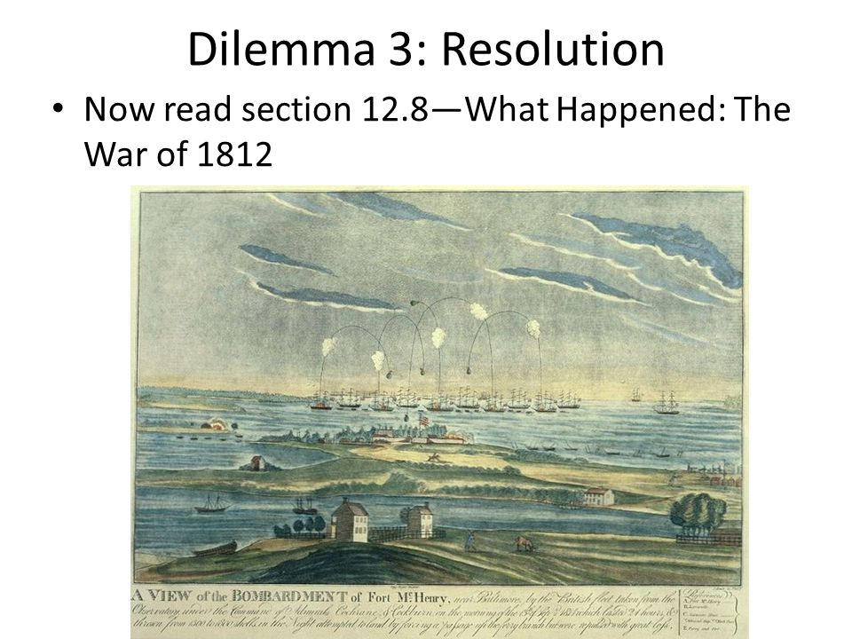 Dilemma 3: Resolution Now read section 12.8—What Happened: The War of 1812