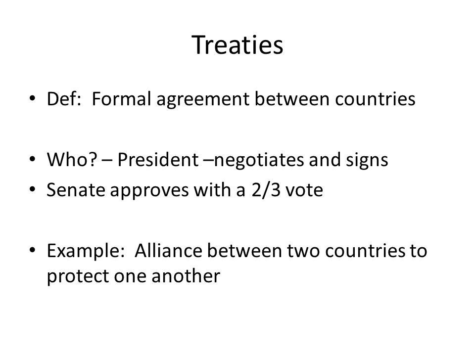 Treaties Def: Formal agreement between countries