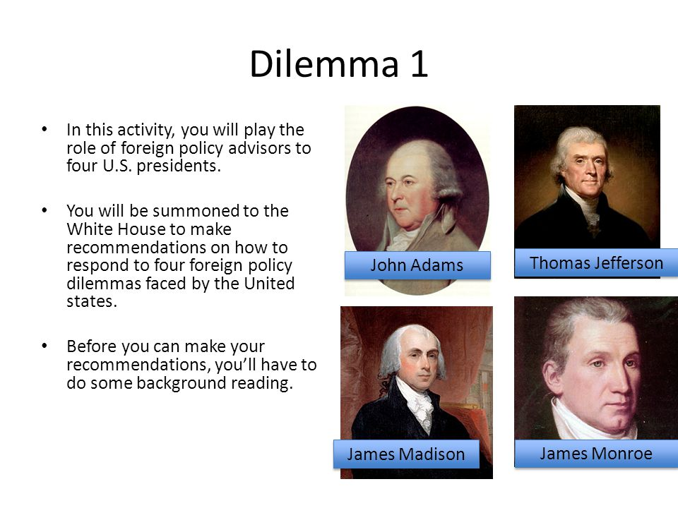 Dilemma 1 In this activity, you will play the role of foreign policy advisors to four U.S. presidents.