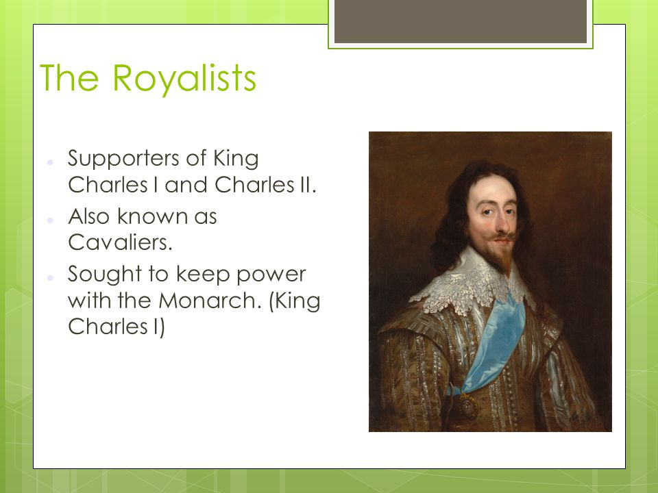 The Royalists Supporters of King Charles I and Charles II.