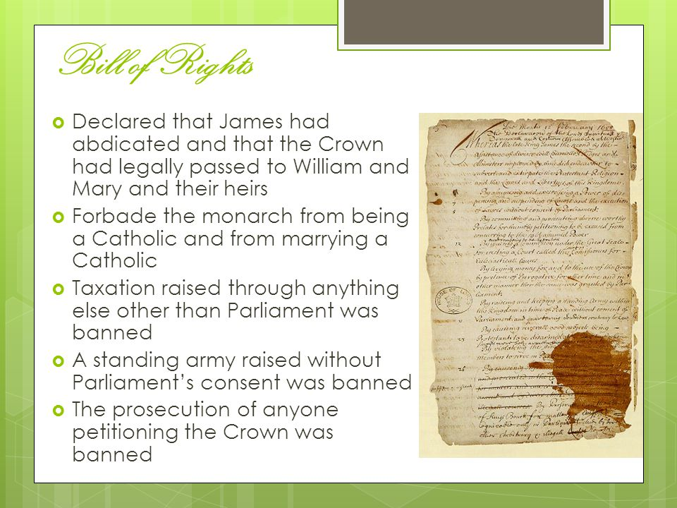 Bill of Rights Declared that James had abdicated and that the Crown had legally passed to William and Mary and their heirs.