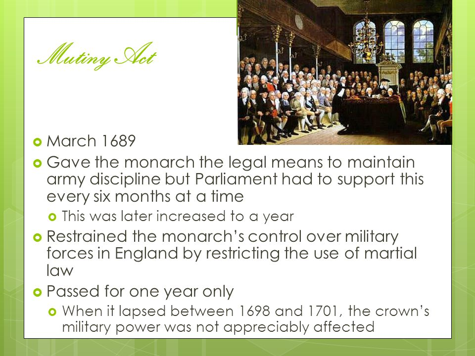 Mutiny Act March 1689. Gave the monarch the legal means to maintain army discipline but Parliament had to support this every six months at a time.