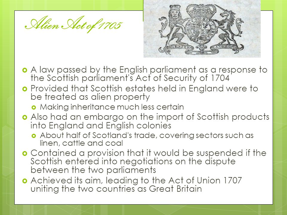 Alien Act of 1705 A law passed by the English parliament as a response to the Scottish parliament s Act of Security of 1704.