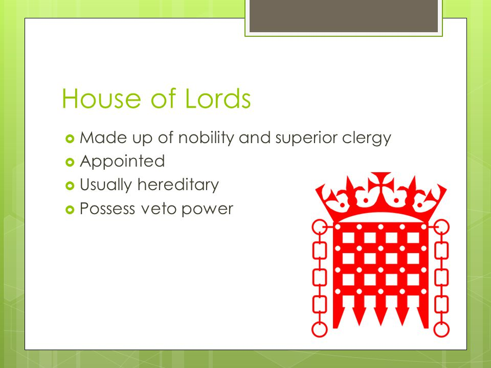 House of Lords Made up of nobility and superior clergy Appointed