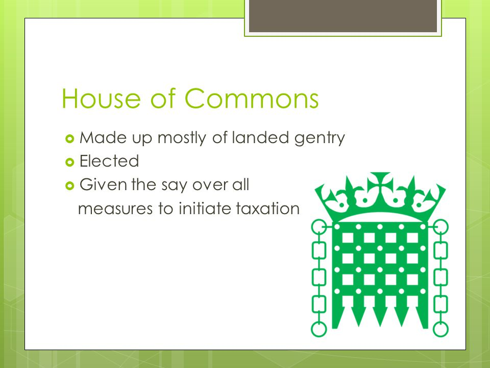 House of Commons Made up mostly of landed gentry Elected