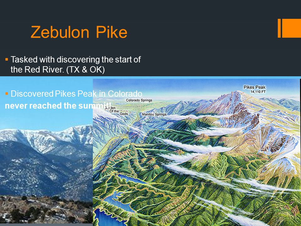 Zebulon Pike Tasked with discovering the start of the Red River. (TX & OK) Discovered Pikes Peak in Colorado.