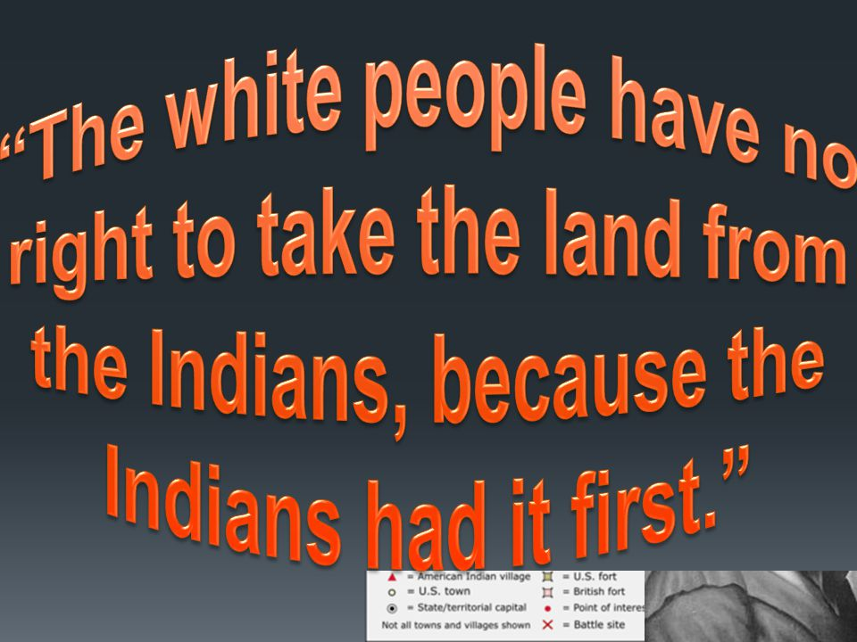 Tecumseh The white people have no right to take the land from the Indians, because the Indians had it first.