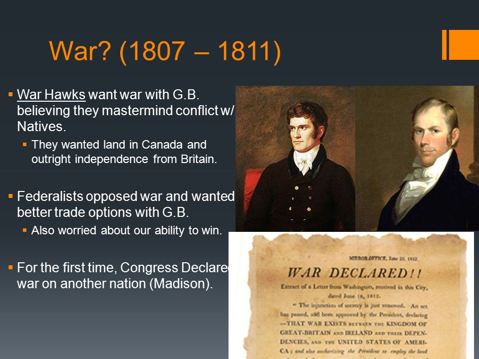 War (1807 – 1811) War Hawks want war with G.B. believing they mastermind conflict w/ Natives.