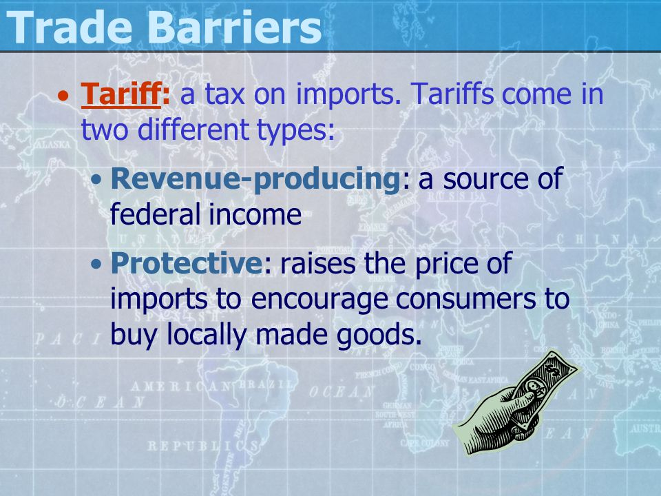 Trade Barriers Tariff: a tax on imports. Tariffs come in two different types: Revenue-producing: a source of federal income.