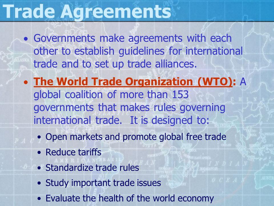 Trade Agreements Governments make agreements with each other to establish guidelines for international trade and to set up trade alliances.