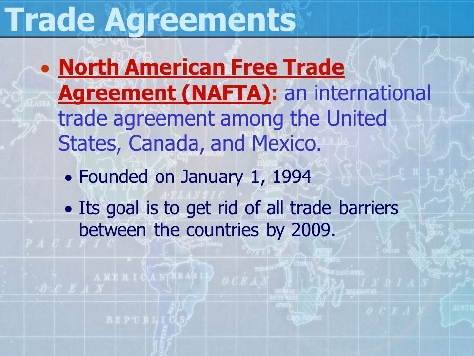 Trade Agreements North American Free Trade Agreement (NAFTA): an international trade agreement among the United States, Canada, and Mexico.