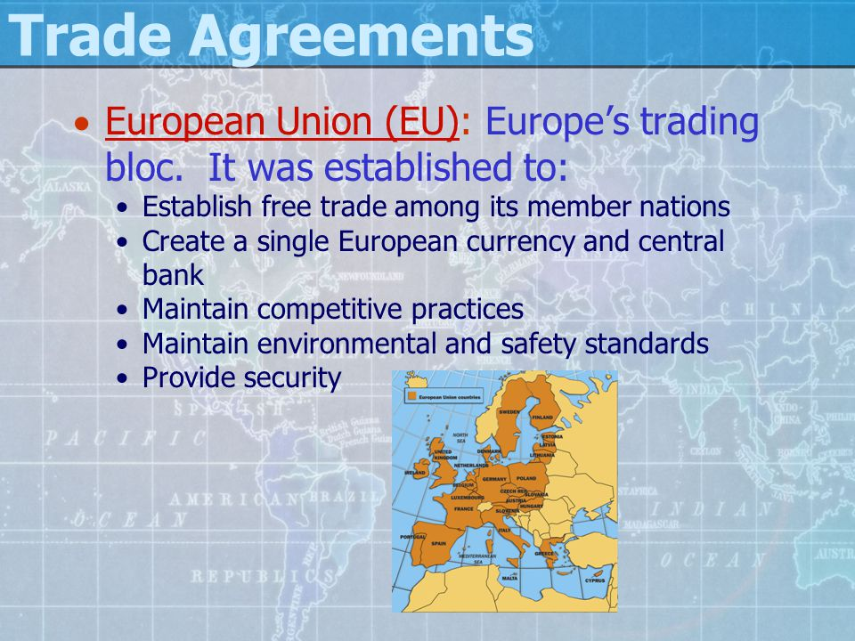 Trade Agreements European Union (EU): Europe's trading bloc. It was established to: Establish free trade among its member nations.