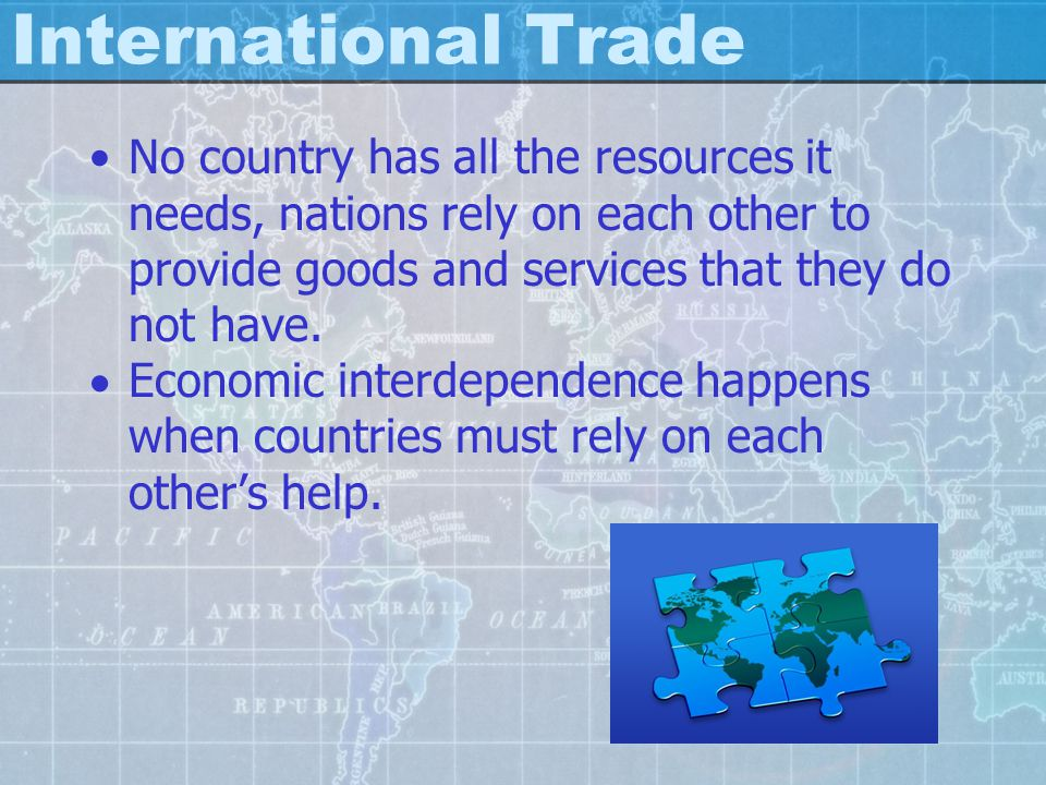 International Trade No country has all the resources it needs, nations rely on each other to provide goods and services that they do not have.