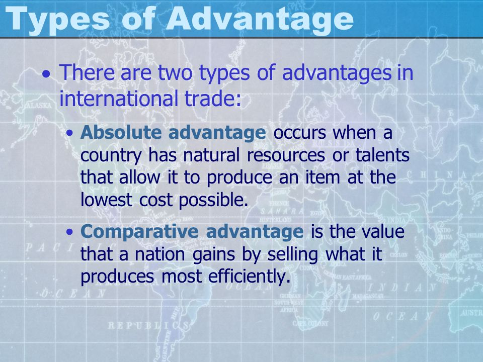 Types of Advantage There are two types of advantages in international trade:
