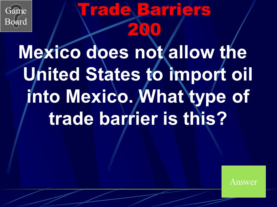 Trade Barriers 200 Mexico does not allow the United States to import oil into Mexico. What type of trade barrier is this