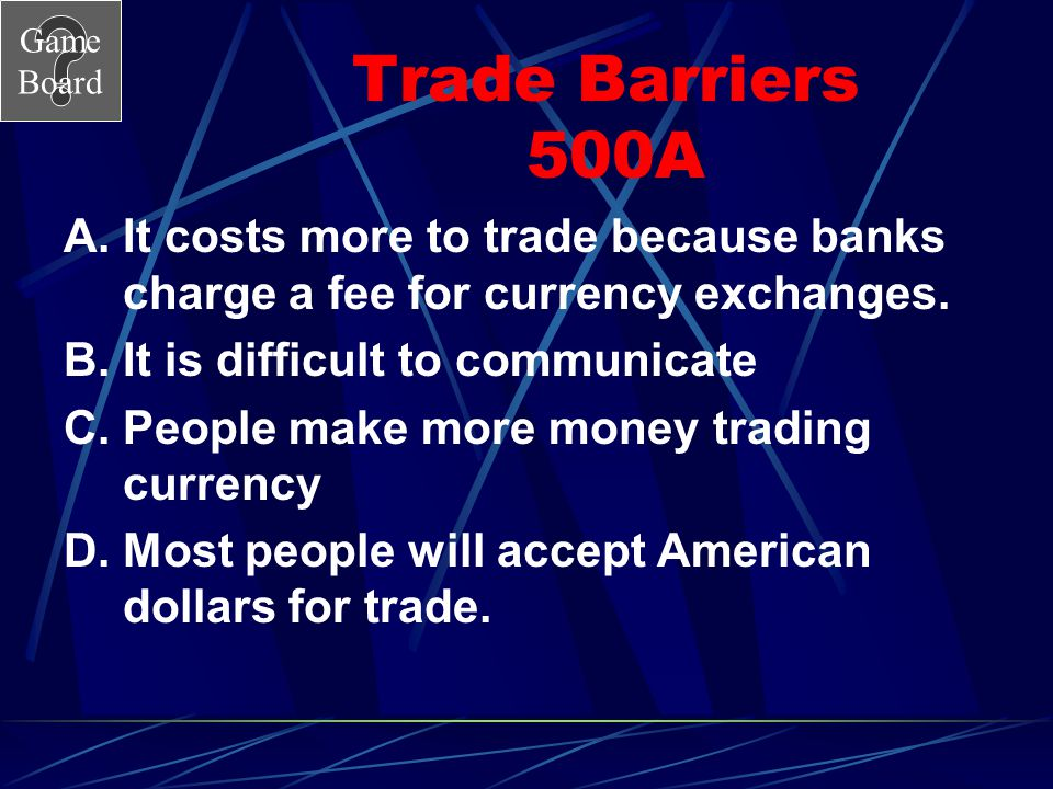 Trade Barriers 500A It costs more to trade because banks charge a fee for currency exchanges. It is difficult to communicate.