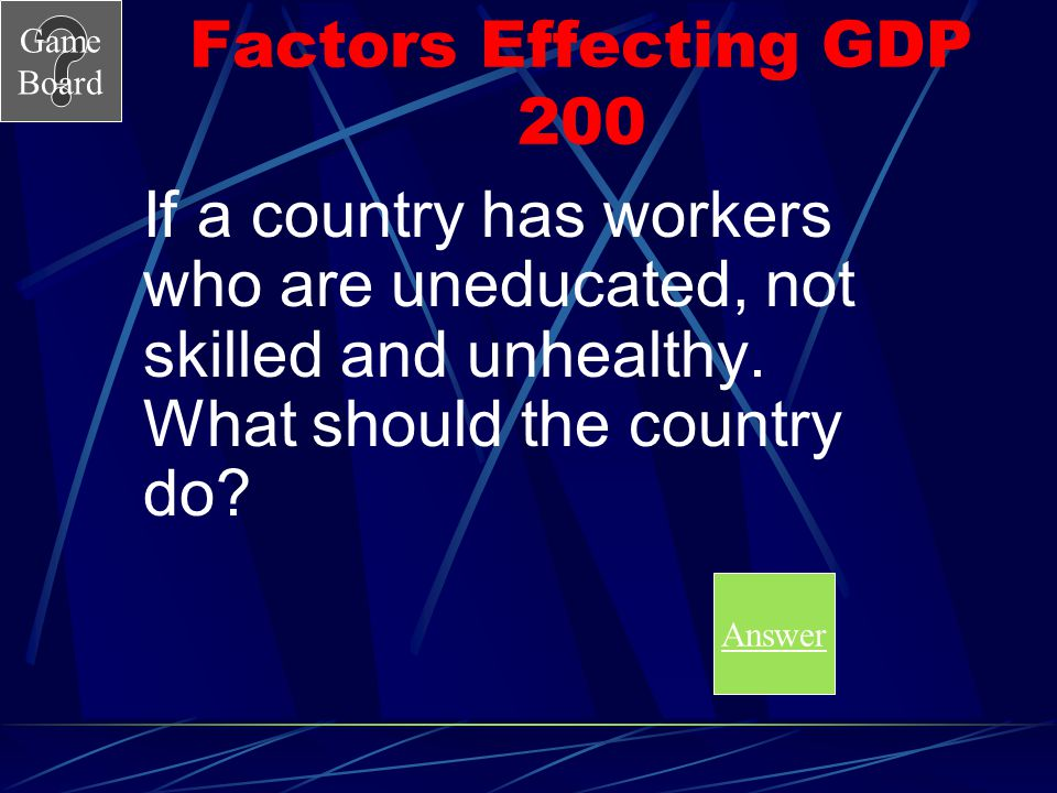 Factors Effecting GDP 200 If a country has workers who are uneducated, not skilled and unhealthy. What should the country do