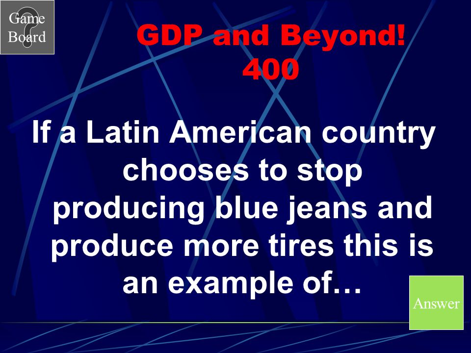 GDP and Beyond! 400 If a Latin American country chooses to stop producing blue jeans and produce more tires this is an example of…