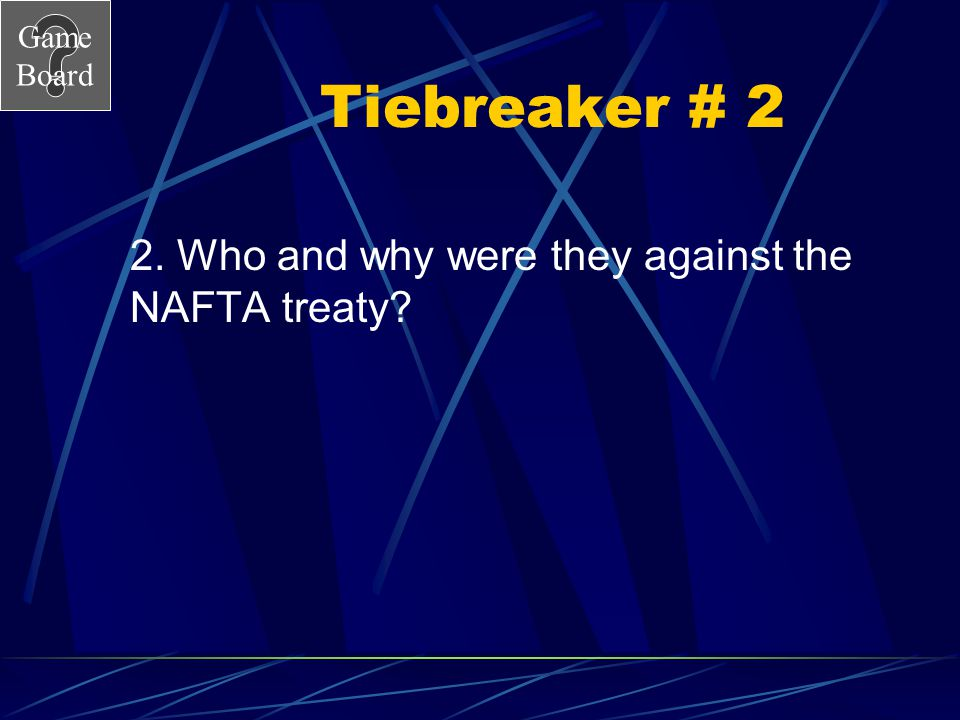 Tiebreaker # 2 2. Who and why were they against the NAFTA treaty