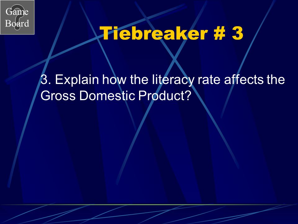 Tiebreaker # 3 3. Explain how the literacy rate affects the Gross Domestic Product