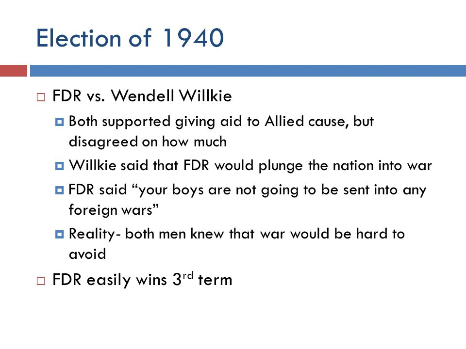 Election of 1940 FDR vs. Wendell Willkie FDR easily wins 3rd term