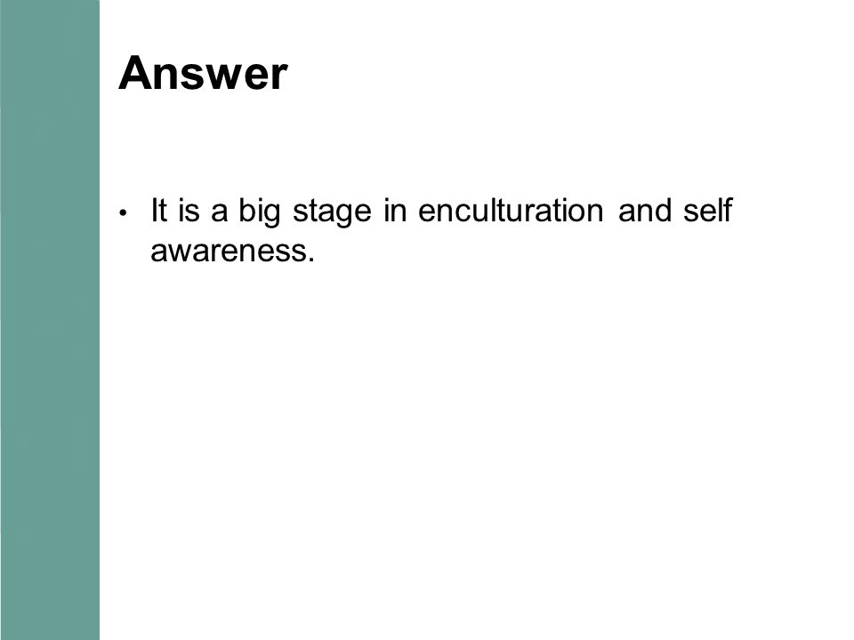 Answer It is a big stage in enculturation and self awareness.