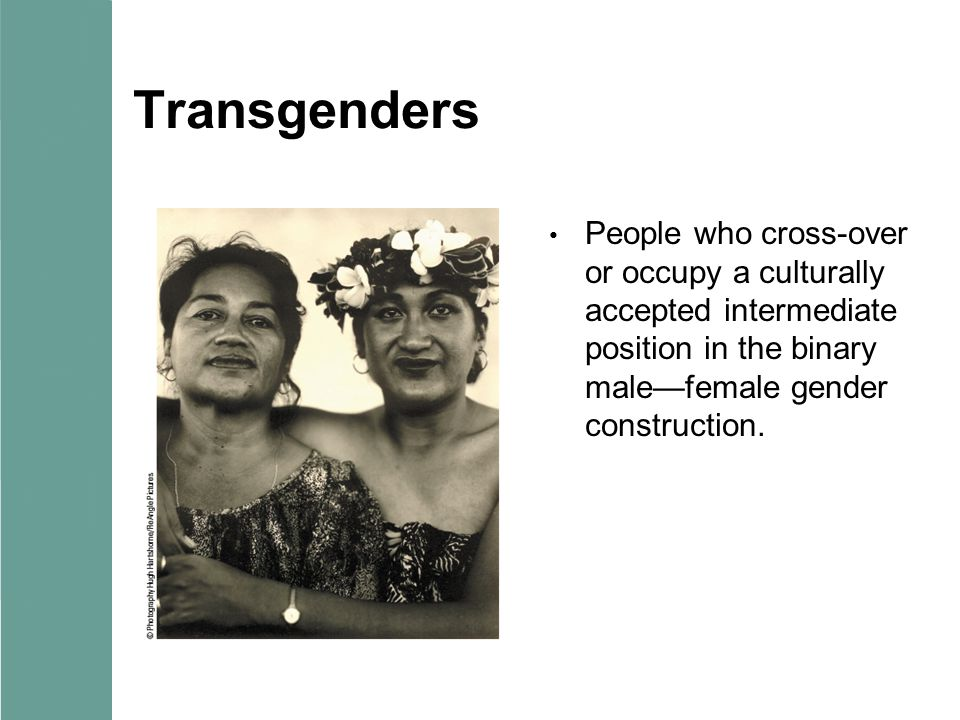 Transgenders People who cross-over or occupy a culturally accepted intermediate position in the binary male—female gender construction.