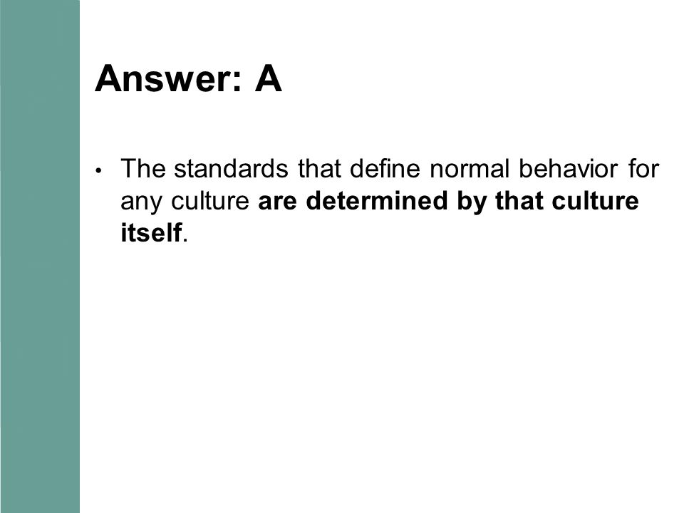 Answer: A The standards that define normal behavior for any culture are determined by that culture itself.