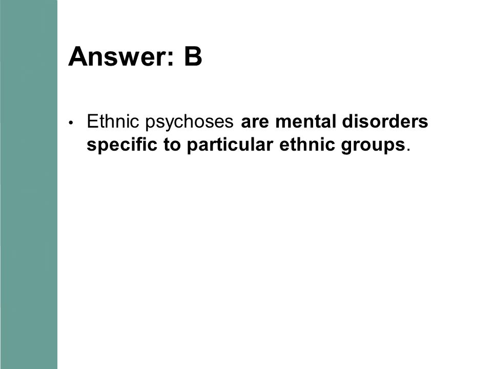Answer: B Ethnic psychoses are mental disorders specific to particular ethnic groups.