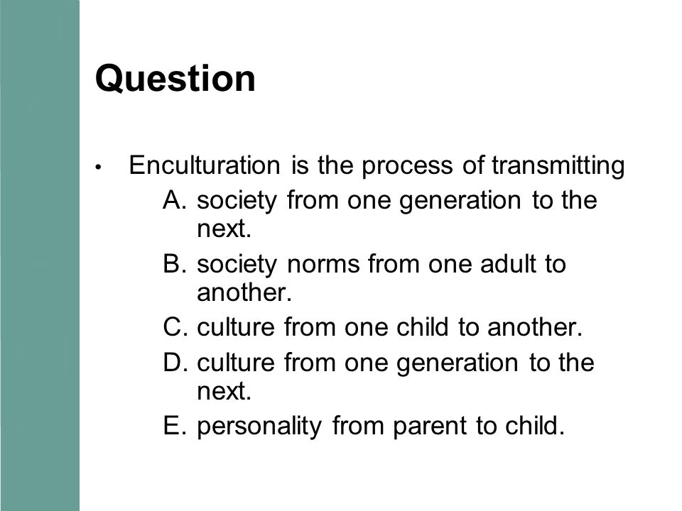 Question Enculturation is the process of transmitting