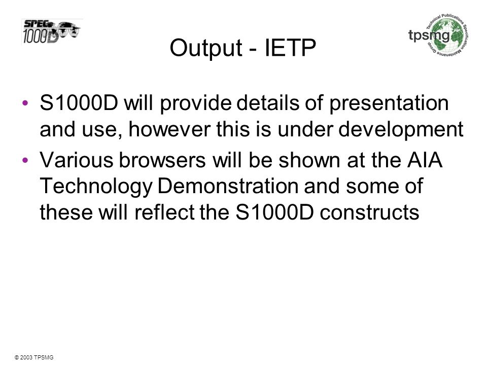 Output - IETP S1000D will provide details of presentation and use, however this is under development.