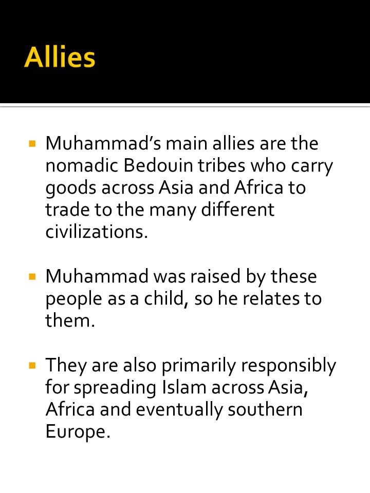 Allies Muhammad's main allies are the nomadic Bedouin tribes who carry goods across Asia and Africa to trade to the many different civilizations.